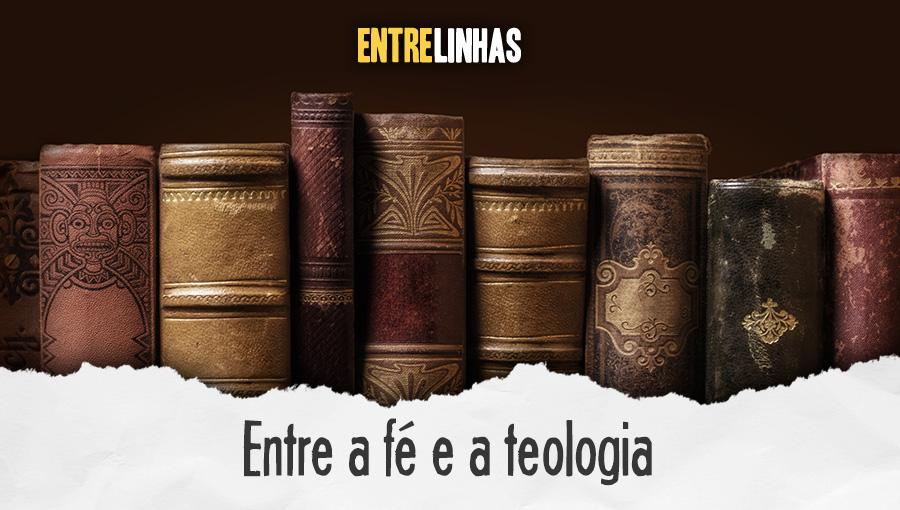 Entrelinhas - Entre a fé e a teologia