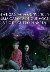Táticas Para Convencer Uma Garota De Que Você Veio De Outro Planeta