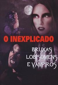 O Inexplicado - Bruxas, Lobisomens e Vampiros