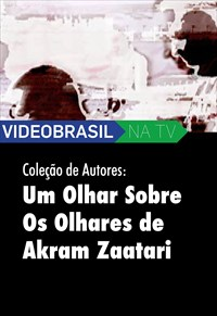Videobrasil na TV - Coleção de Autores - Um Olhar Sobre os Olhares de Akram Zaatari