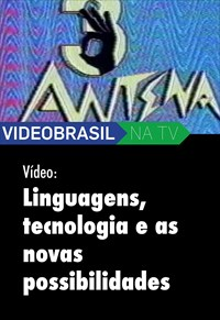 Videobrasil na TV - Vídeo - Linguagens, Tecnologia e Novas Possibilidades