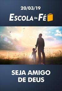 Seja amigo de Deus - Escola da fé – 20/03/19