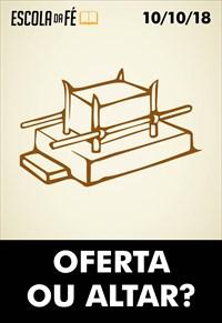 Oferta ou Altar - Escola da fé - 17/10/18