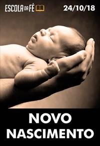 Novo nascimento - Escola da fé - 24/10/18