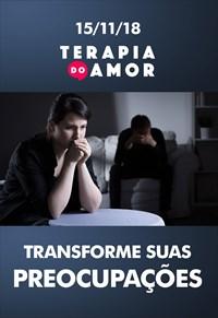 Transforme suas preocupações - Terapia do Amor - 15/11/18