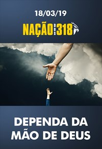 Dependa da mão de Deus - Nação dos 318 – 18/03/19