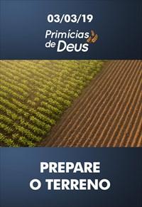 Prepare o terreno - Primícias de Deus - 03/03/19