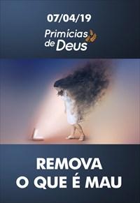 Remova o que é mau - Primícias de Deus - 07/04/19