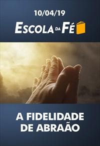 A fidelidade de Abraão - Escola da fé - 10/04/19