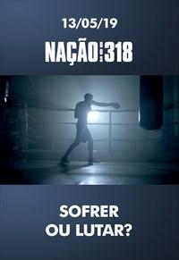 Sofrer ou lutar? - Nação dos 318 - 13/05/19