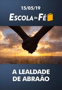 A lealdade de Abraão - Escola da fé - 15/05/19