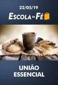 União essencial - Escola da fé - 22/05/19